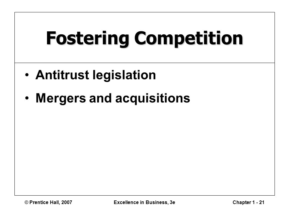 © Prentice Hall, 2007Excellence in Business, 3eChapter Fostering Competition Antitrust legislation Mergers and acquisitions