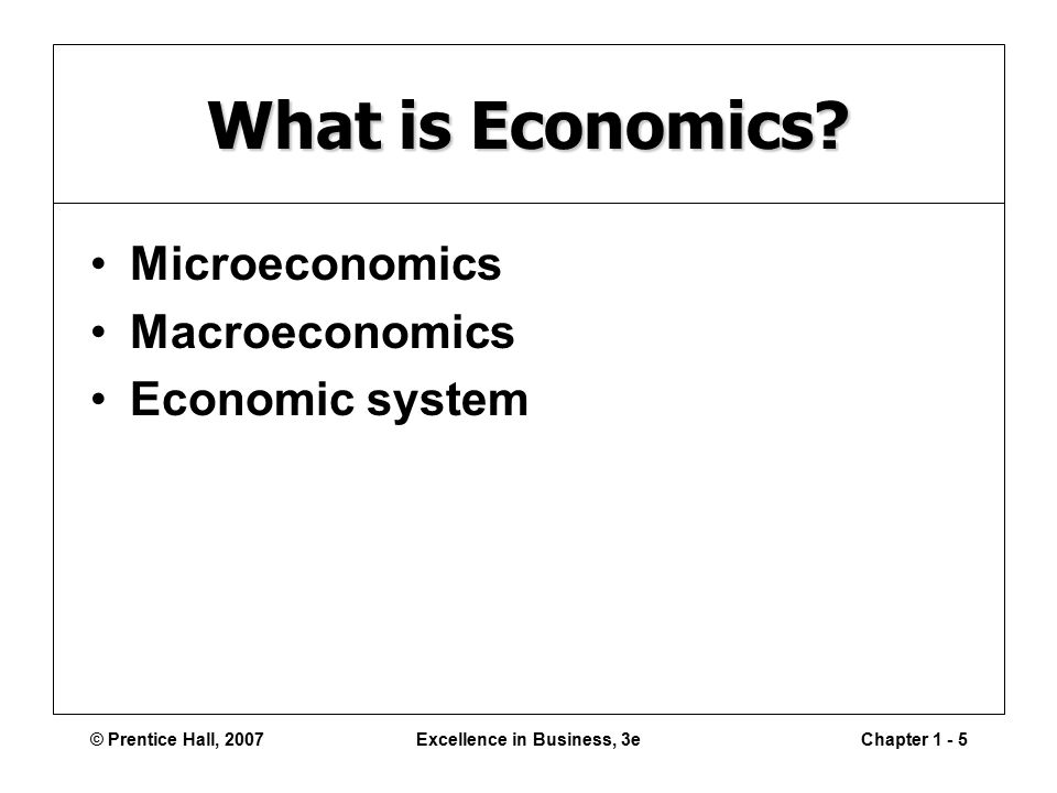 © Prentice Hall, 2007Excellence in Business, 3eChapter What is Economics.