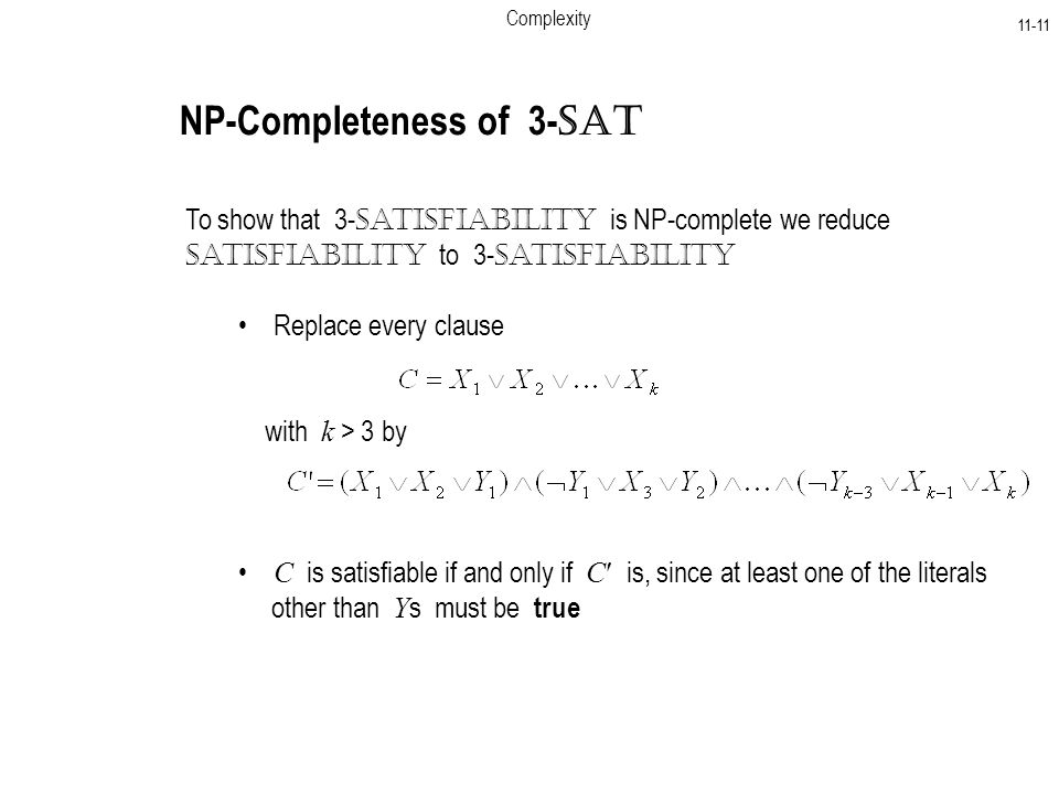Complexity NP-Completeness of 3- SAT To show that 3- Satisfiability is NP-complete we reduce Satisfiability to 3- Satisfiability C is satisfiable if and only if C is, since at least one of the literals other than Y s must be true Replace every clause with k > 3 by