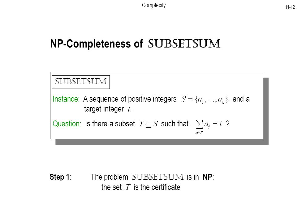 Complexity NP-Completeness of SubsetSum Instance: A sequence of positive integers and a target integer t.