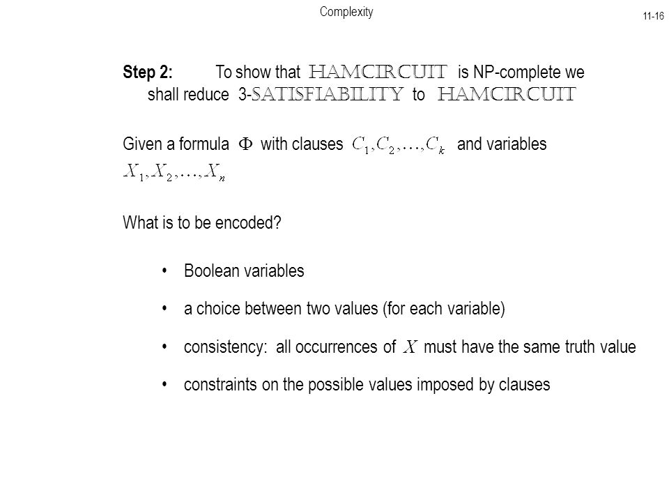 Complexity Step 2: To show that HamCircuit is NP-complete we shall reduce 3- Satisfiability to HamCircuit Given a formula  with clauses and variables What is to be encoded.