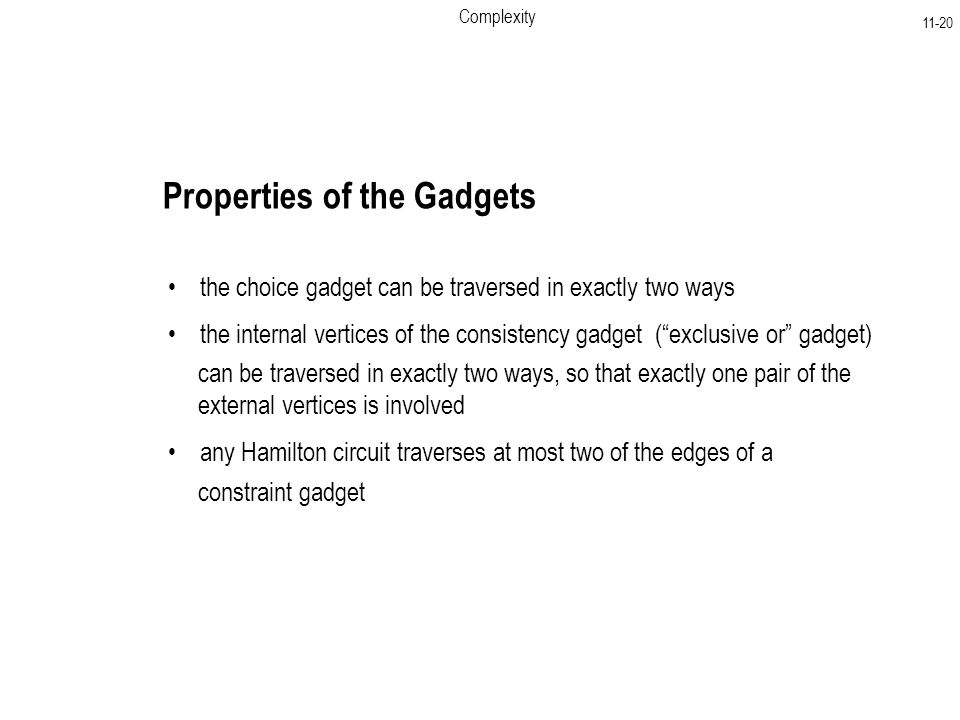 Complexity Properties of the Gadgets the choice gadget can be traversed in exactly two ways the internal vertices of the consistency gadget ( exclusive or gadget) can be traversed in exactly two ways, so that exactly one pair of the external vertices is involved any Hamilton circuit traverses at most two of the edges of a constraint gadget