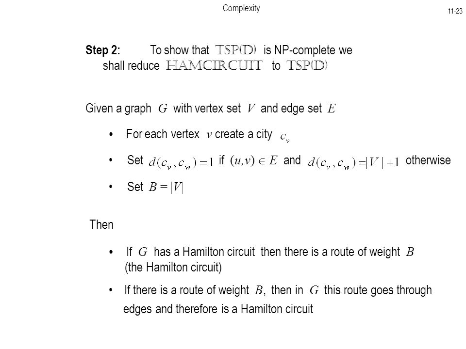 Complexity Step 2: To show that TSP(D) is NP-complete we shall reduce HamCircuit to TSP(D) Given a graph G with vertex set V and edge set E For each vertex v create a city Set if (u,v)  E and otherwise Set B = |V| Then If G has a Hamilton circuit then there is a route of weight B (the Hamilton circuit) If there is a route of weight B, then in G this route goes through edges and therefore is a Hamilton circuit