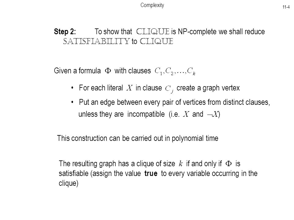 Complexity 11-4 Step 2: To show that Clique is NP-complete we shall reduce Satisfiability to Clique Given a formula  with clauses For each literal X in clause create a graph vertex Put an edge between every pair of vertices from distinct clauses, unless they are incompatible (i.e.