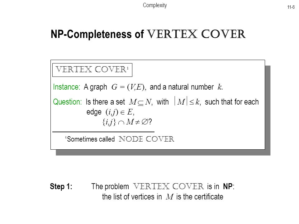 Complexity 11-6 NP-Completeness of Vertex Cover Instance: A graph G = (V,E), and a natural number k.