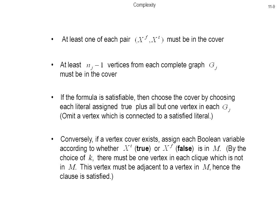 Complexity 11-9 At least one of each pair must be in the cover At least vertices from each complete graph must be in the cover If the formula is satisfiable, then choose the cover by choosing each literal assigned true plus all but one vertex in each (Omit a vertex which is connected to a satisfied literal.) Conversely, if a vertex cover exists, assign each Boolean variable according to whether ( true ) or ( false ) is in M.