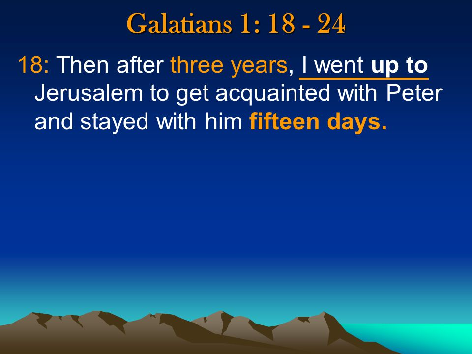 Galatians 1: : Then after three years, I went up to Jerusalem to get acquainted with Peter and stayed with him fifteen days.