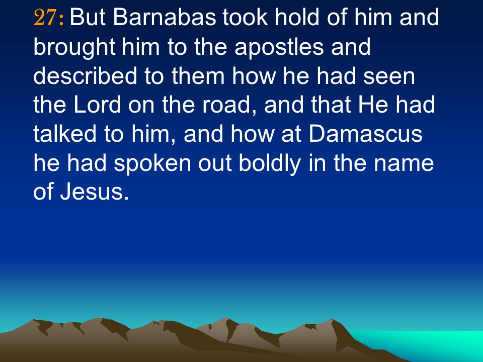 27: But Barnabas took hold of him and brought him to the apostles and described to them how he had seen the Lord on the road, and that He had talked to him, and how at Damascus he had spoken out boldly in the name of Jesus.