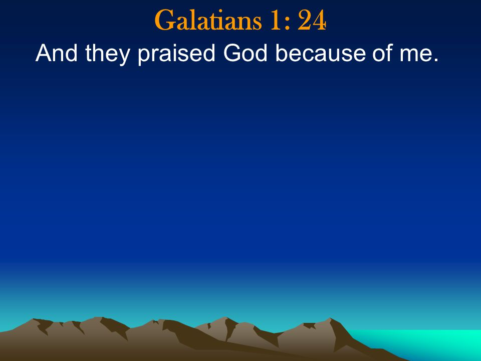 Galatians 1: 24 And they praised God because of me.