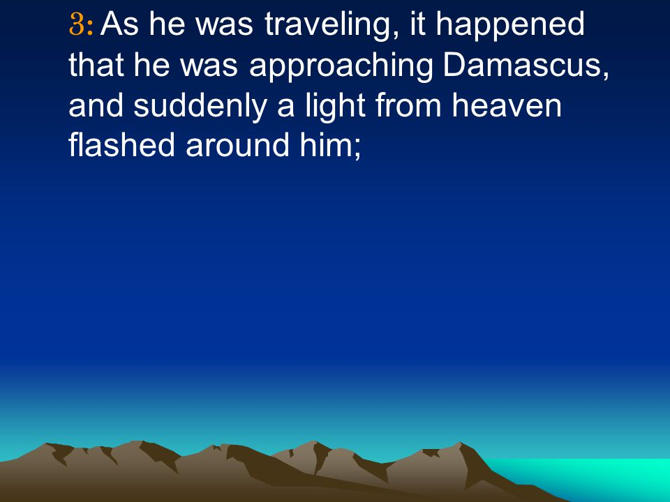 3: As he was traveling, it happened that he was approaching Damascus, and suddenly a light from heaven flashed around him;