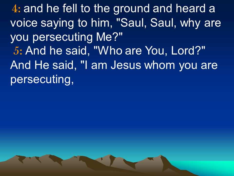 4: and he fell to the ground and heard a voice saying to him, Saul, Saul, why are you persecuting Me 5: And he said, Who are You, Lord And He said, I am Jesus whom you are persecuting,