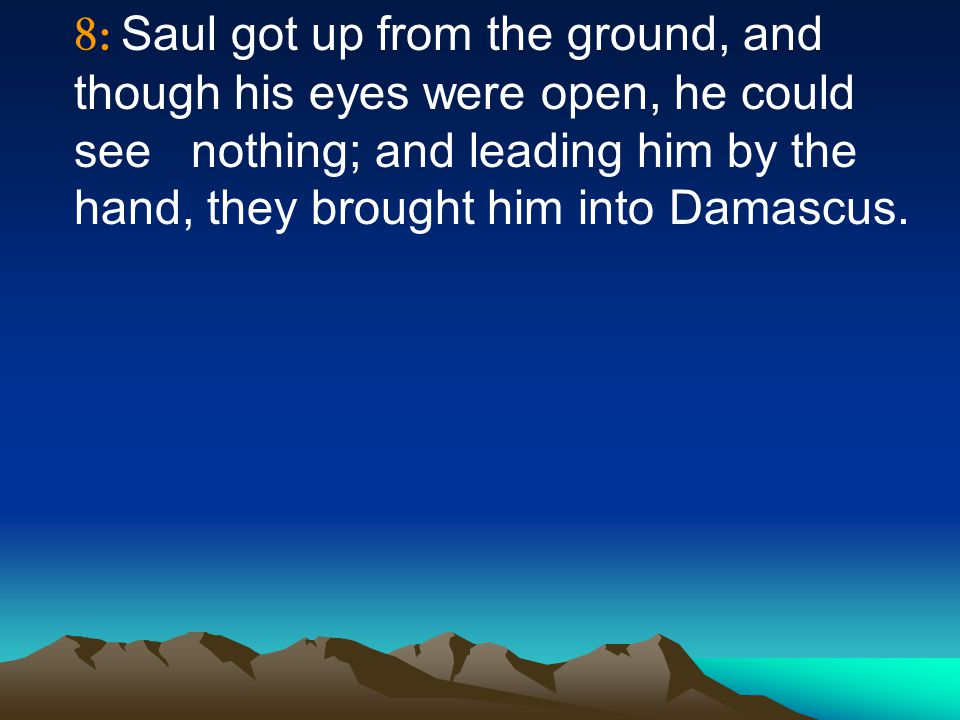 8: Saul got up from the ground, and though his eyes were open, he could see nothing; and leading him by the hand, they brought him into Damascus.