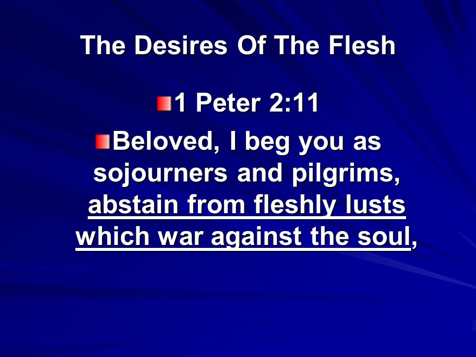 The Desires Of The Flesh 1 Peter 2:11 Beloved, I beg you as sojourners and pilgrims, abstain from fleshly lusts which war against the soul,