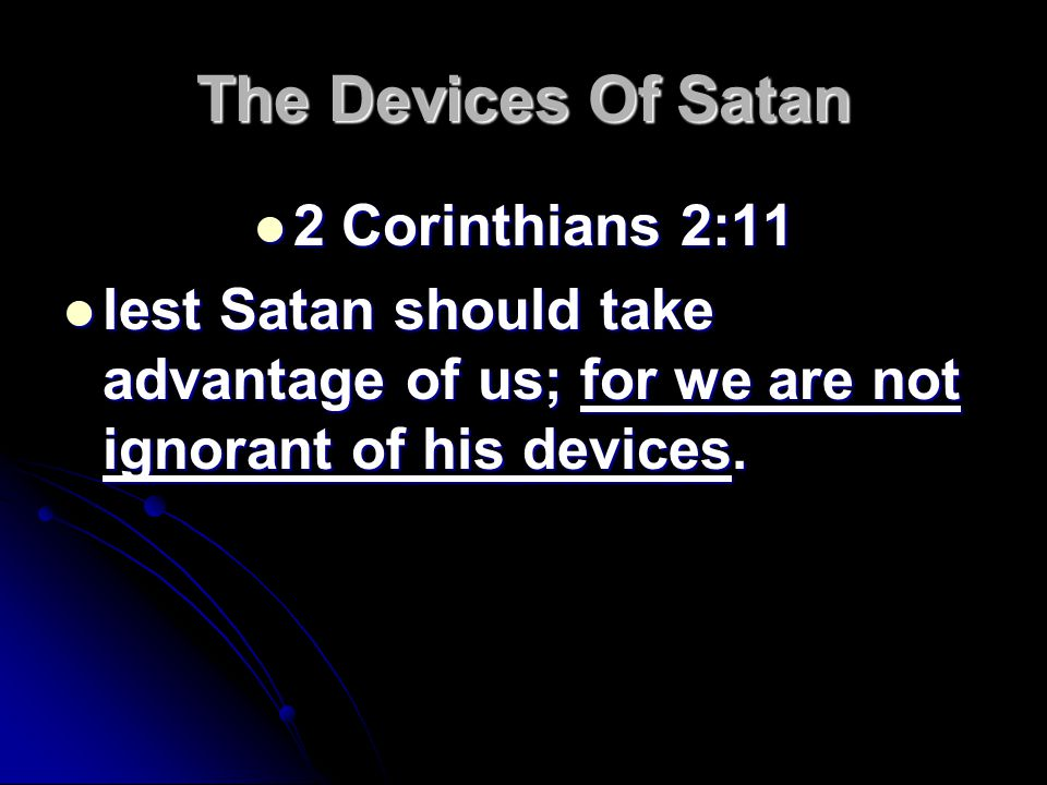 The Devices Of Satan 2 Corinthians 2:11 2 Corinthians 2:11 lest Satan should take advantage of us; for we are not ignorant of his devices.