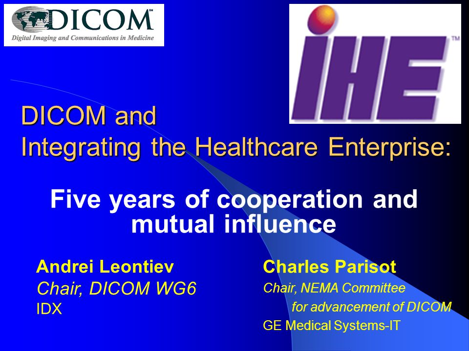 DICOM and Integrating the Healthcare Enterprise: Five years of cooperation and mutual influence Charles Parisot Chair, NEMA Committee for advancement of DICOM GE Medical Systems-IT Andrei Leontiev Chair, DICOM WG6 IDX
