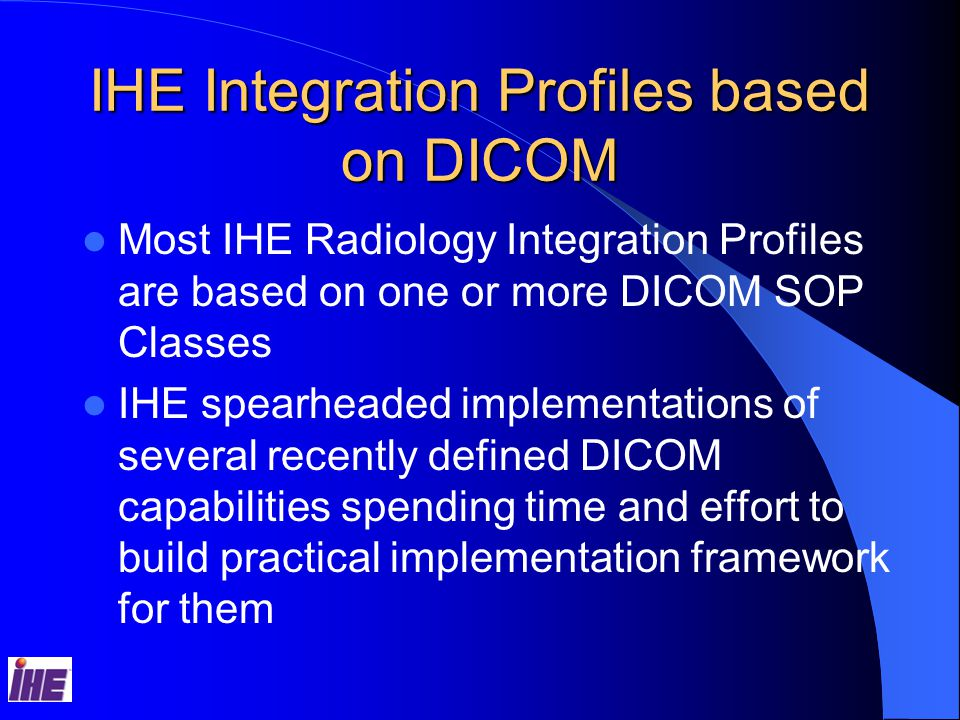 IHE Integration Profiles based on DICOM Most IHE Radiology Integration Profiles are based on one or more DICOM SOP Classes IHE spearheaded implementations of several recently defined DICOM capabilities spending time and effort to build practical implementation framework for them