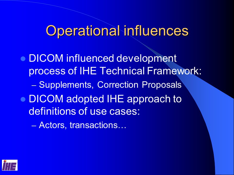 Operational influences DICOM influenced development process of IHE Technical Framework: – Supplements, Correction Proposals DICOM adopted IHE approach to definitions of use cases: – Actors, transactions…