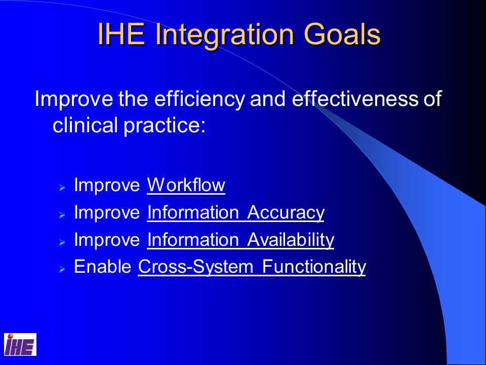 IHE Integration Goals Improve the efficiency and effectiveness of clinical practice:  Improve Workflow  Improve Information Accuracy  Improve Information Availability  Enable Cross-System Functionality