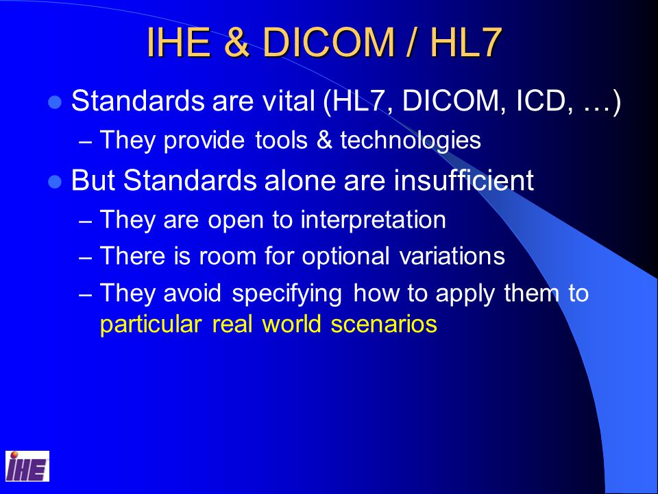IHE & DICOM / HL7 Standards are vital (HL7, DICOM, ICD, …) – They provide tools & technologies But Standards alone are insufficient – They are open to interpretation – There is room for optional variations – They avoid specifying how to apply them to particular real world scenarios