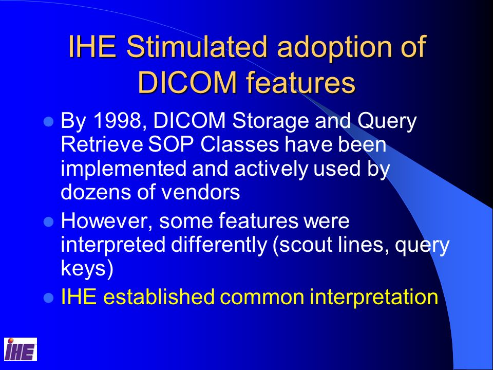 IHE Stimulated adoption of DICOM features By 1998, DICOM Storage and Query Retrieve SOP Classes have been implemented and actively used by dozens of vendors However, some features were interpreted differently (scout lines, query keys) IHE established common interpretation