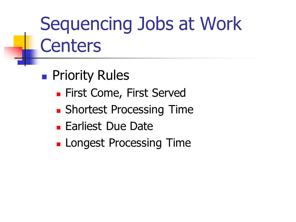 Sequencing Jobs at Work Centers Priority Rules First Come, First Served Shortest Processing Time Earliest Due Date Longest Processing Time