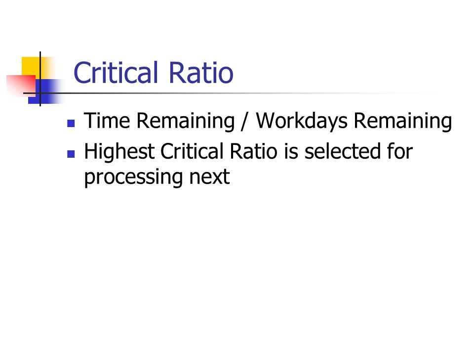 Critical Ratio Time Remaining / Workdays Remaining Highest Critical Ratio is selected for processing next