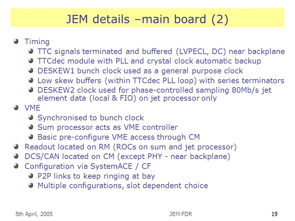 5th April, 2005JEM FDR19 JEM details –main board (2) Timing TTC signals terminated and buffered (LVPECL, DC) near backplane TTCdec module with PLL and crystal clock automatic backup DESKEW1 bunch clock used as a general purpose clock Low skew buffers (within TTCdec PLL loop) with series terminators DESKEW2 clock used for phase-controlled sampling 80Mb/s jet element data (local & FIO) on jet processor only VME Synchronised to bunch clock Sum processor acts as VME controller Basic pre-configure VME access through CM Readout located on RM (ROCs on sum and jet processor) DCS/CAN located on CM (except PHY - near backplane) Configuration via SystemACE / CF P2P links to keep ringing at bay Multiple configurations, slot dependent choice