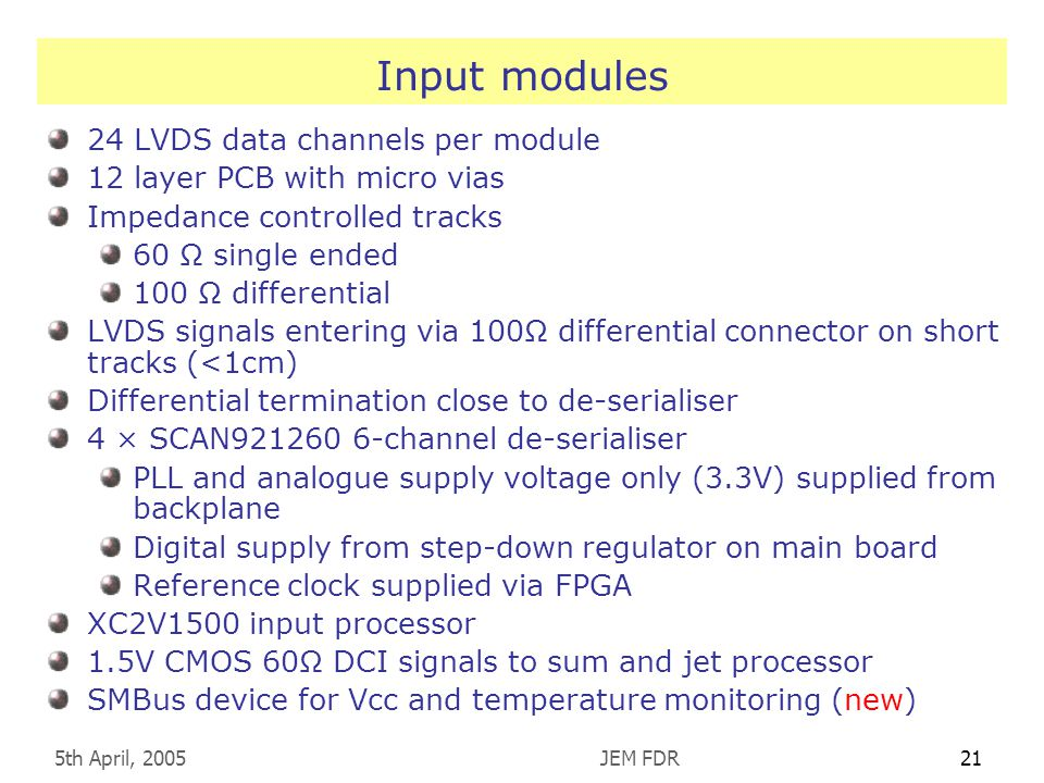 5th April, 2005JEM FDR21 Input modules 24 LVDS data channels per module 12 layer PCB with micro vias Impedance controlled tracks 60 Ω single ended 100 Ω differential LVDS signals entering via 100Ω differential connector on short tracks (<1cm) Differential termination close to de-serialiser 4 × SCAN channel de-serialiser PLL and analogue supply voltage only (3.3V) supplied from backplane Digital supply from step-down regulator on main board Reference clock supplied via FPGA XC2V1500 input processor 1.5V CMOS 60Ω DCI signals to sum and jet processor SMBus device for Vcc and temperature monitoring (new)