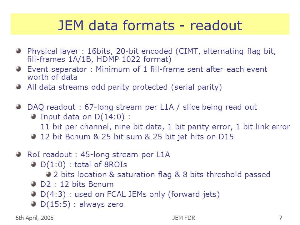 5th April, 2005JEM FDR7 JEM data formats - readout Physical layer : 16bits, 20-bit encoded (CIMT, alternating flag bit, fill-frames 1A/1B, HDMP 1022 format) Event separator : Minimum of 1 fill-frame sent after each event worth of data All data streams odd parity protected (serial parity) DAQ readout : 67-long stream per L1A / slice being read out Input data on D(14:0) : 11 bit per channel, nine bit data, 1 bit parity error, 1 bit link error 12 bit Bcnum & 25 bit sum & 25 bit jet hits on D15 RoI readout : 45-long stream per L1A D(1:0) : total of 8ROIs 2 bits location & saturation flag & 8 bits threshold passed D2 : 12 bits Bcnum D(4:3) : used on FCAL JEMs only (forward jets) D(15:5) : always zero