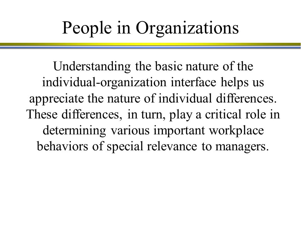 People in Organizations Understanding the basic nature of the individual-organization interface helps us appreciate the nature of individual differences.