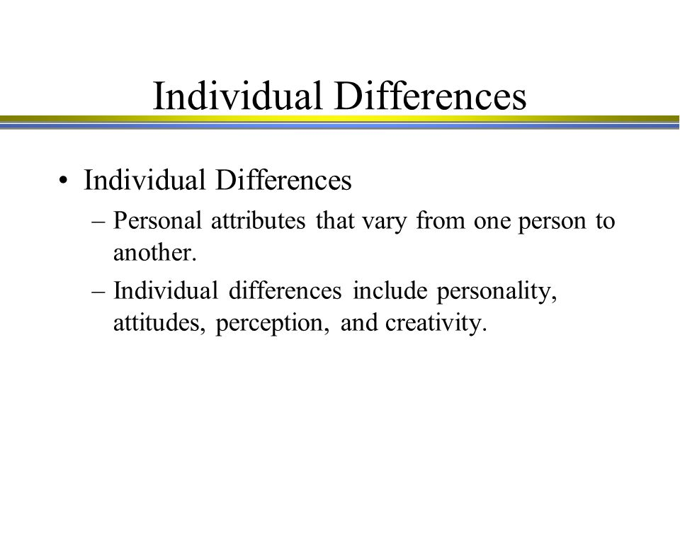 Individual Differences –Personal attributes that vary from one person to another.