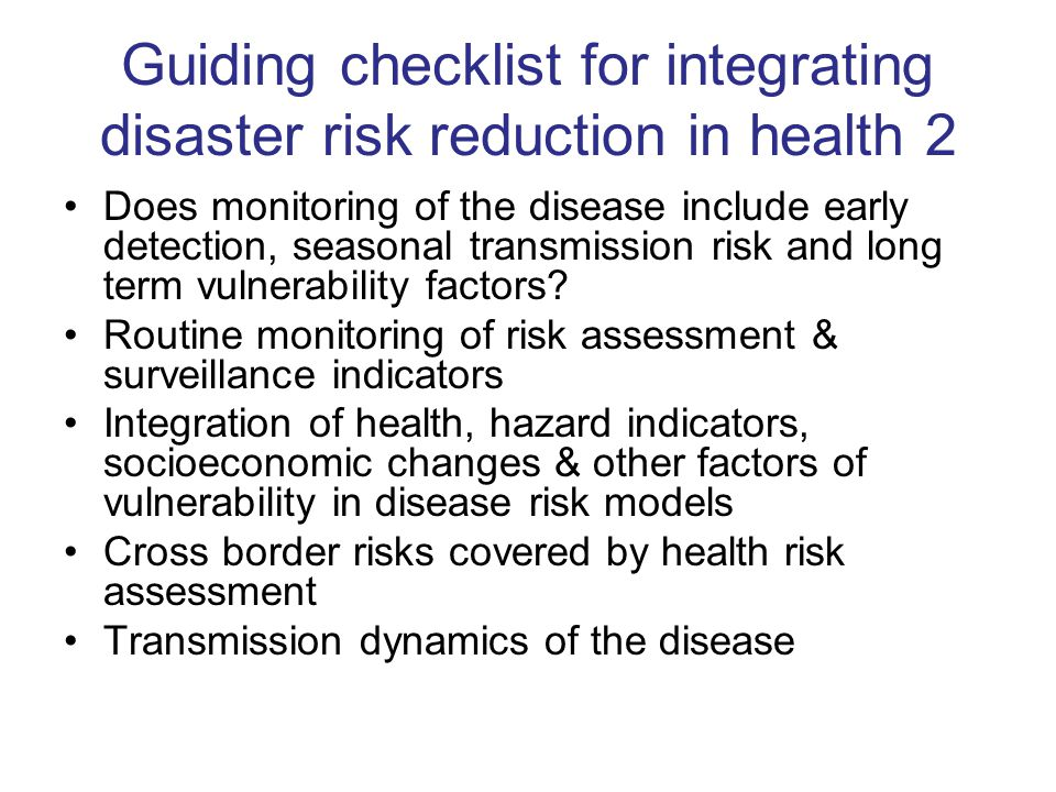 Guiding checklist for integrating disaster risk reduction in health 2 Does monitoring of the disease include early detection, seasonal transmission risk and long term vulnerability factors.