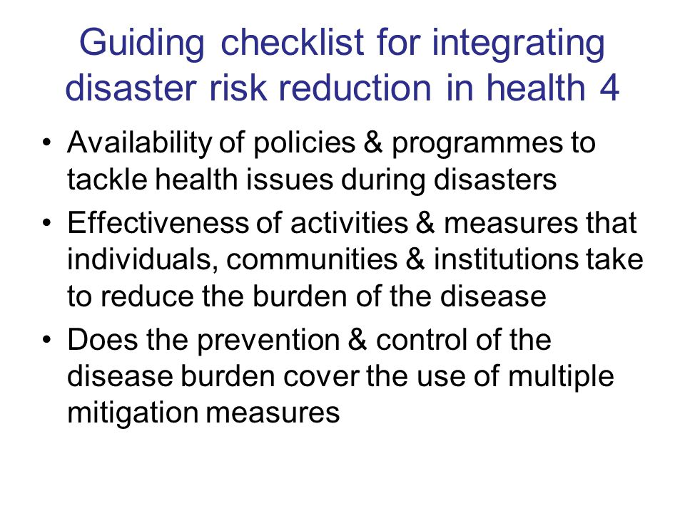 Guiding checklist for integrating disaster risk reduction in health 4 Availability of policies & programmes to tackle health issues during disasters Effectiveness of activities & measures that individuals, communities & institutions take to reduce the burden of the disease Does the prevention & control of the disease burden cover the use of multiple mitigation measures