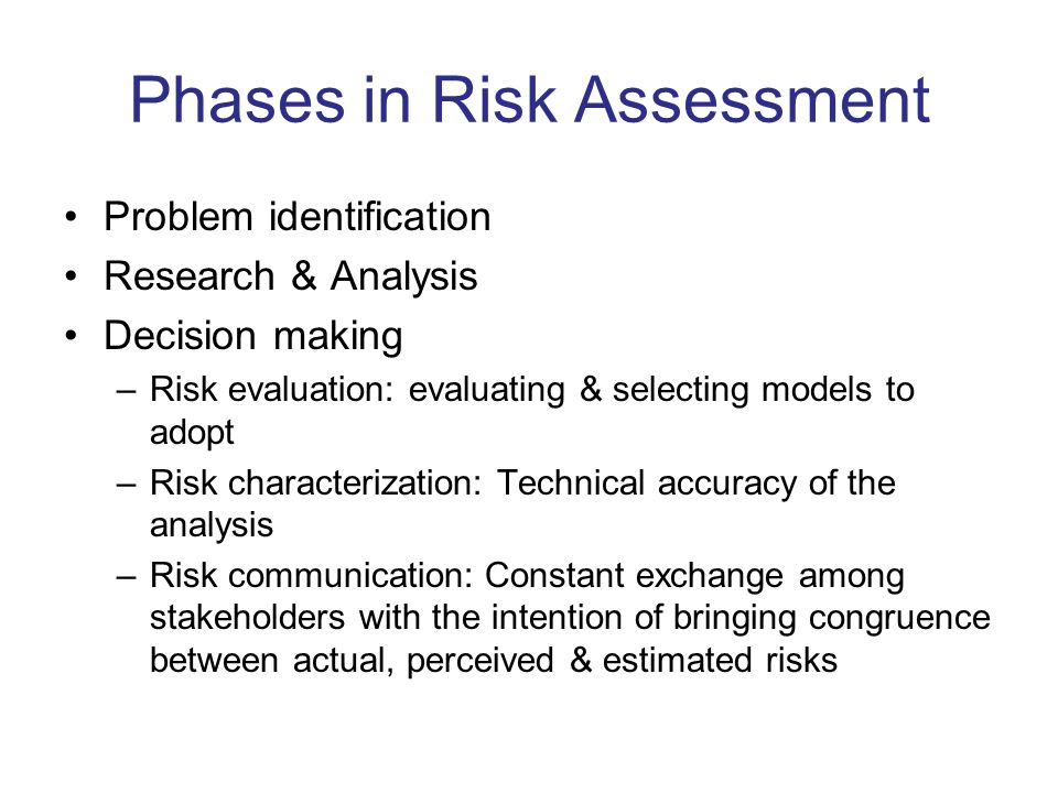 Phases in Risk Assessment Problem identification Research & Analysis Decision making –Risk evaluation: evaluating & selecting models to adopt –Risk characterization: Technical accuracy of the analysis –Risk communication: Constant exchange among stakeholders with the intention of bringing congruence between actual, perceived & estimated risks