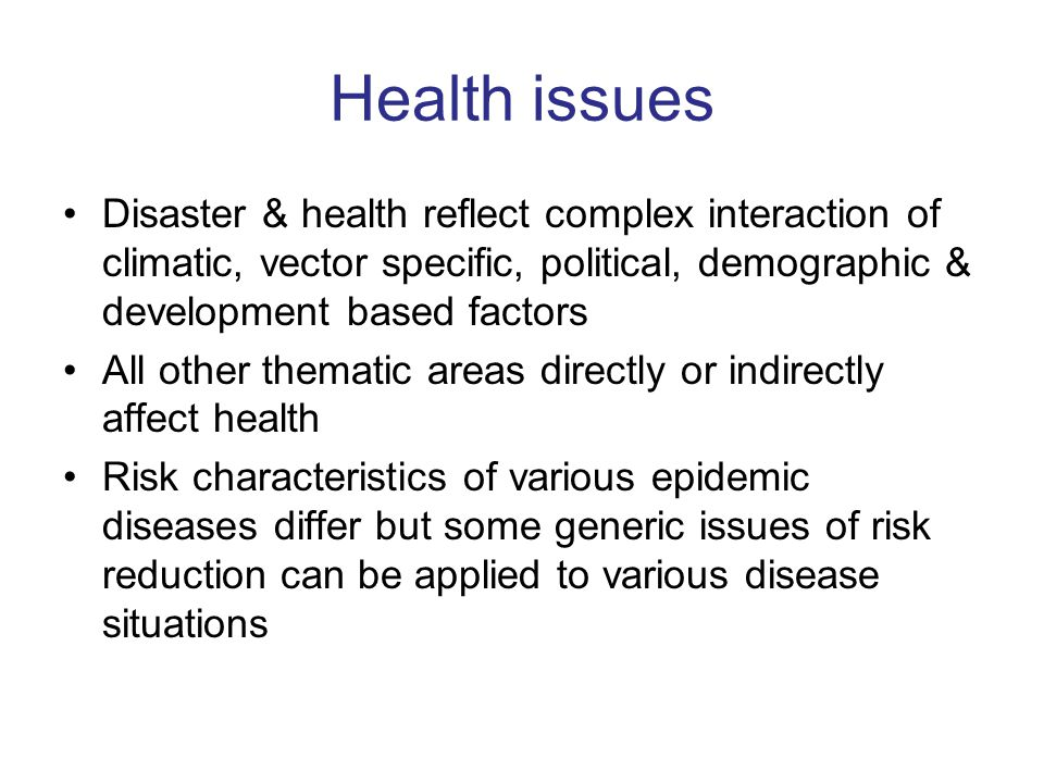 Health issues Disaster & health reflect complex interaction of climatic, vector specific, political, demographic & development based factors All other thematic areas directly or indirectly affect health Risk characteristics of various epidemic diseases differ but some generic issues of risk reduction can be applied to various disease situations