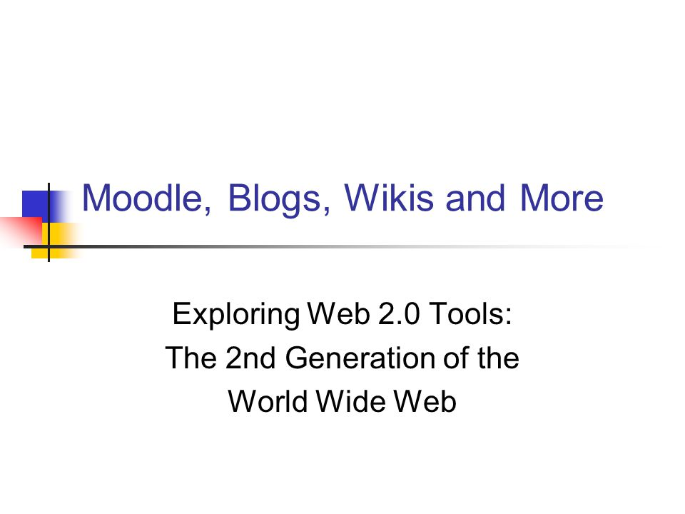 Moodle, Blogs, Wikis and More Exploring Web 2.0 Tools: The 2nd Generation of the World Wide Web