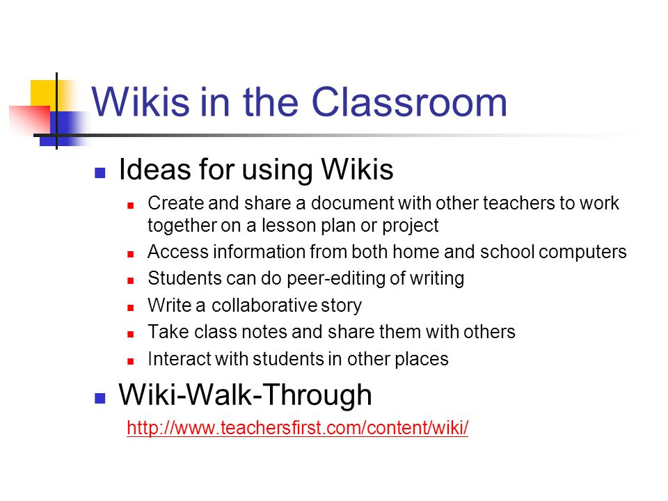 Wikis in the Classroom Ideas for using Wikis Create and share a document with other teachers to work together on a lesson plan or project Access information from both home and school computers Students can do peer-editing of writing Write a collaborative story Take class notes and share them with others Interact with students in other places Wiki-Walk-Through