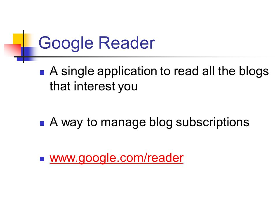Google Reader A single application to read all the blogs that interest you A way to manage blog subscriptions