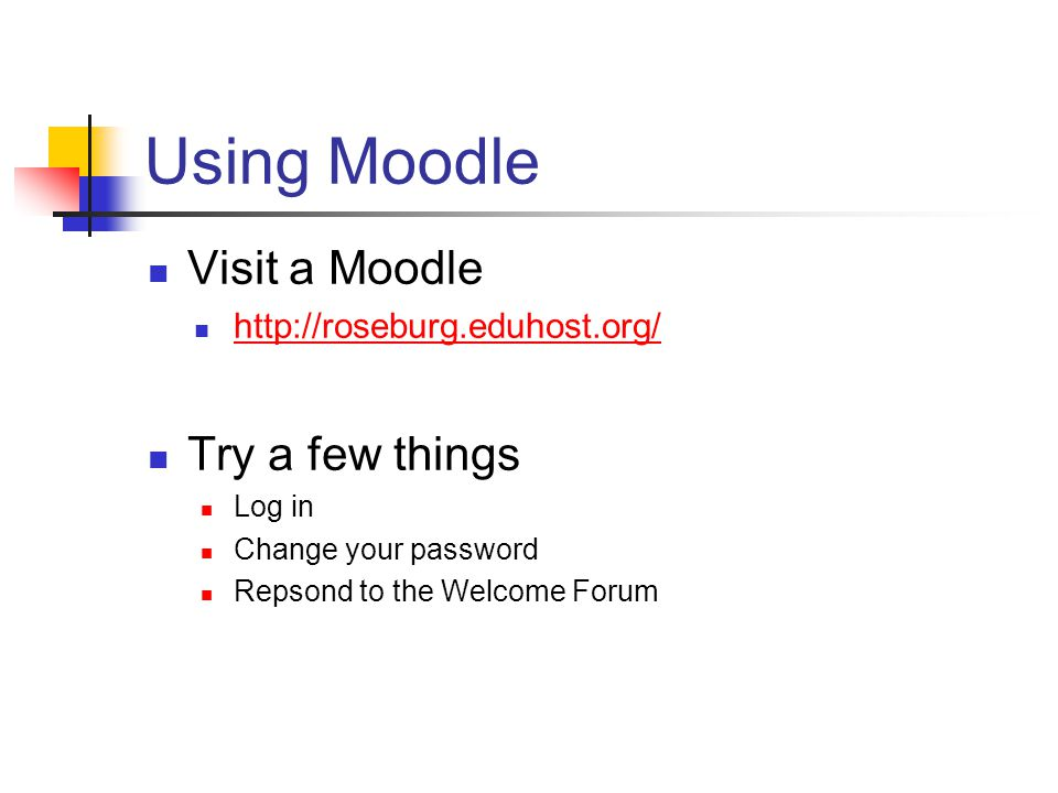 Using Moodle Visit a Moodle   Try a few things Log in Change your password Repsond to the Welcome Forum