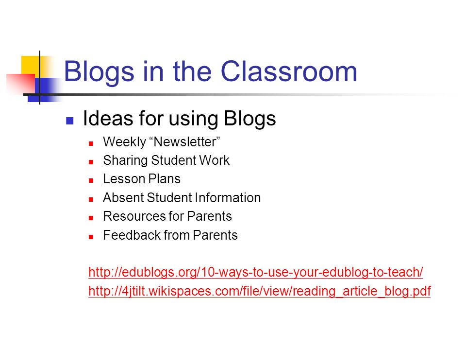 Blogs in the Classroom Ideas for using Blogs Weekly Newsletter Sharing Student Work Lesson Plans Absent Student Information Resources for Parents Feedback from Parents