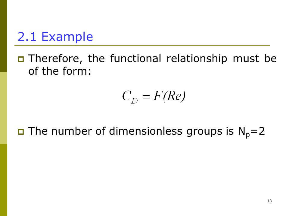 Example  Therefore, the functional relationship must be of the form:  The number of dimensionless groups is N p =2