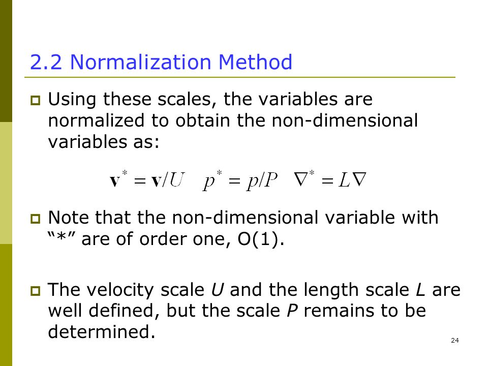 Normalization Method  Using these scales, the variables are normalized to obtain the non-dimensional variables as:  Note that the non-dimensional variable with * are of order one, O(1).