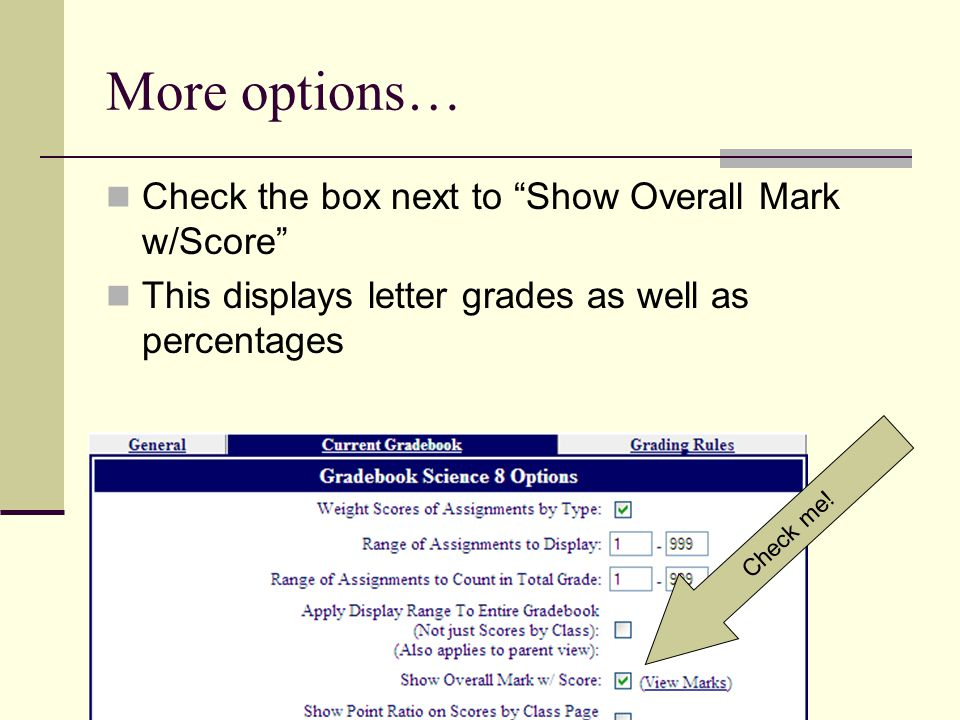 More options… Check the box next to Show Overall Mark w/Score This displays letter grades as well as percentages Check me!