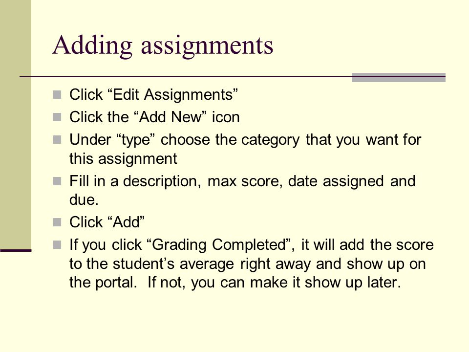 Adding assignments Click Edit Assignments Click the Add New icon Under type choose the category that you want for this assignment Fill in a description, max score, date assigned and due.