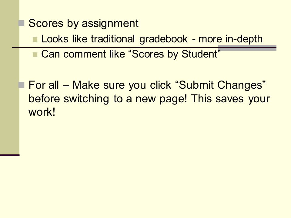 Scores by assignment Looks like traditional gradebook - more in-depth Can comment like Scores by Student For all – Make sure you click Submit Changes before switching to a new page.