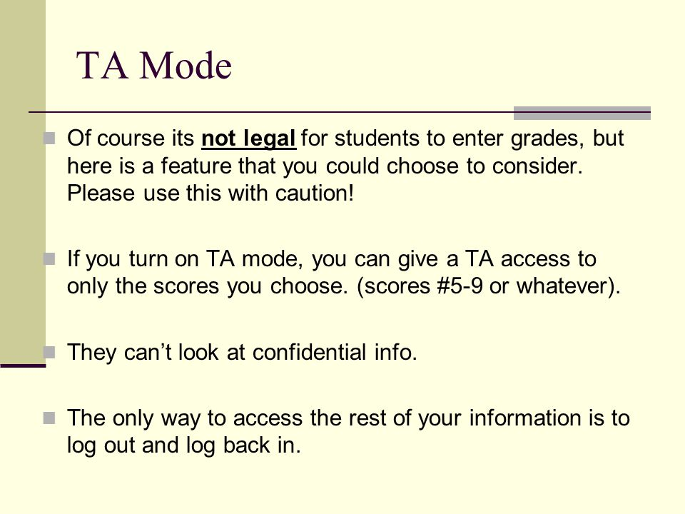 TA Mode Of course its not legal for students to enter grades, but here is a feature that you could choose to consider.