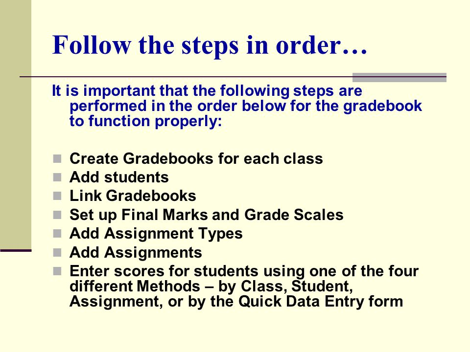 Follow the steps in order… It is important that the following steps are performed in the order below for the gradebook to function properly: Create Gradebooks for each class Add students Link Gradebooks Set up Final Marks and Grade Scales Add Assignment Types Add Assignments Enter scores for students using one of the four different Methods – by Class, Student, Assignment, or by the Quick Data Entry form