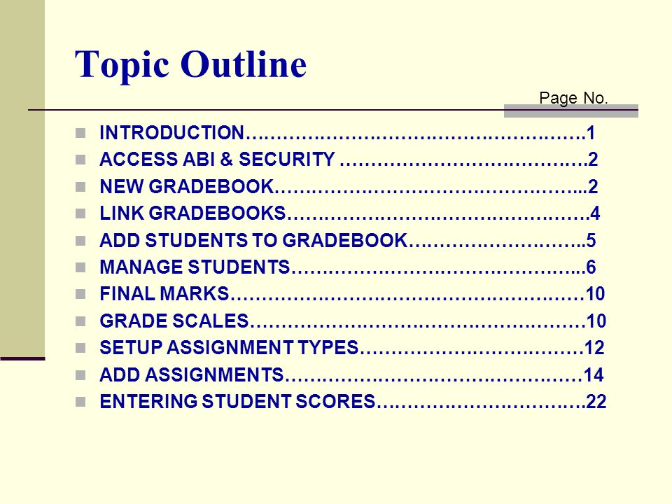 Topic Outline INTRODUCTION……………………………………………….1 ACCESS ABI & SECURITY ………………………………….2 NEW GRADEBOOK…………………………………………...2 LINK GRADEBOOKS………………………………………….4 ADD STUDENTS TO GRADEBOOK………………………..5 MANAGE STUDENTS………………………………………...6 FINAL MARKS…………………………………………………10 GRADE SCALES………………………………………………10 SETUP ASSIGNMENT TYPES………………………………12 ADD ASSIGNMENTS…………………………………………14 ENTERING STUDENT SCORES…………………………….22 Page No.