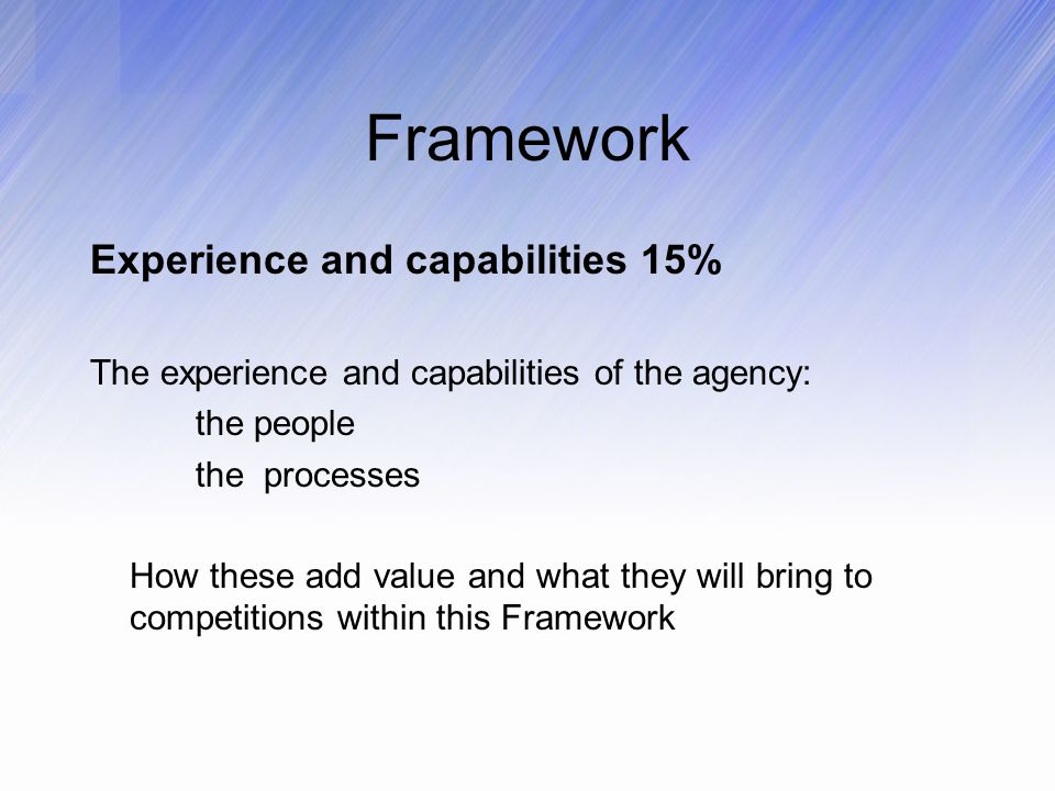 Framework Experience and capabilities 15% The experience and capabilities of the agency: the people the processes How these add value and what they will bring to competitions within this Framework