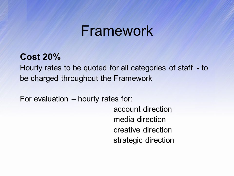 Framework Cost 20% Hourly rates to be quoted for all categories of staff - to be charged throughout the Framework For evaluation – hourly rates for: account direction media direction creative direction strategic direction